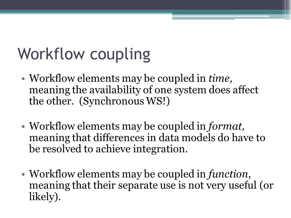 Workflow coupling Workflow elements may be coupled in time, meaning the availability of one system does affect the other.