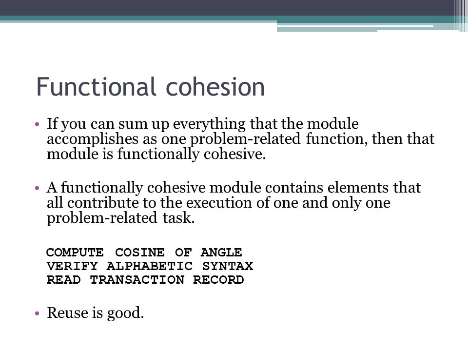 Functional cohesion If you can sum up everything that the module accomplishes as one problem-related function, then that module is functionally cohesive.