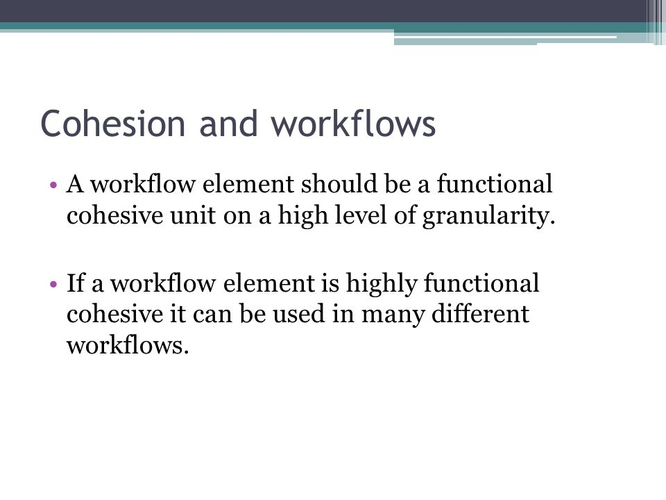 Cohesion and workflows A workflow element should be a functional cohesive unit on a high level of granularity.