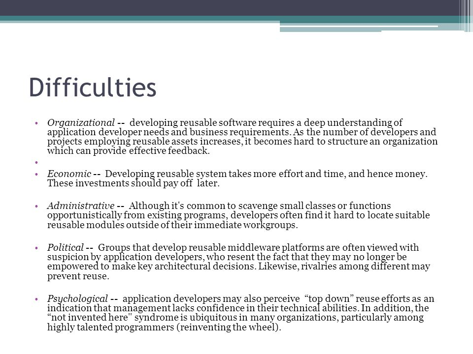 Difficulties Organizational -- developing reusable software requires a deep understanding of application developer needs and business requirements.