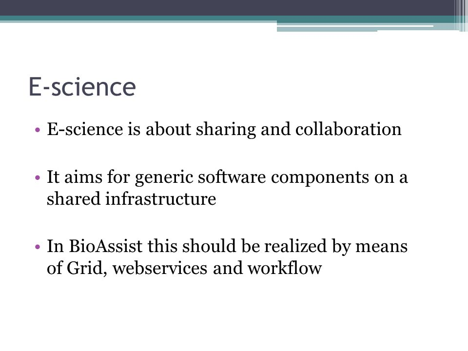E-science E-science is about sharing and collaboration It aims for generic software components on a shared infrastructure In BioAssist this should be realized by means of Grid, webservices and workflow