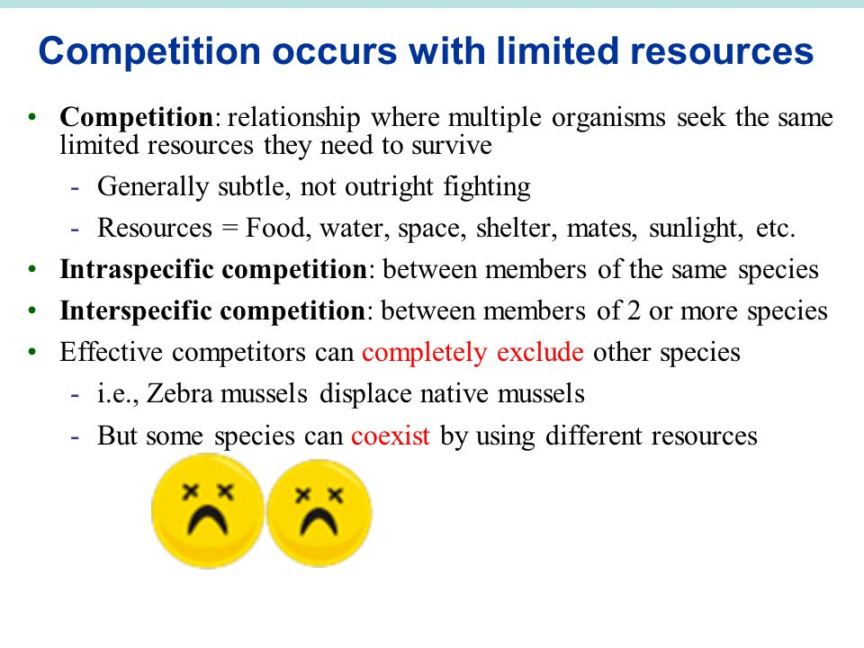 Competition occurs with limited resources Competition: relationship where multiple organisms seek the same limited resources they need to survive -Generally subtle, not outright fighting -Resources = Food, water, space, shelter, mates, sunlight, etc.