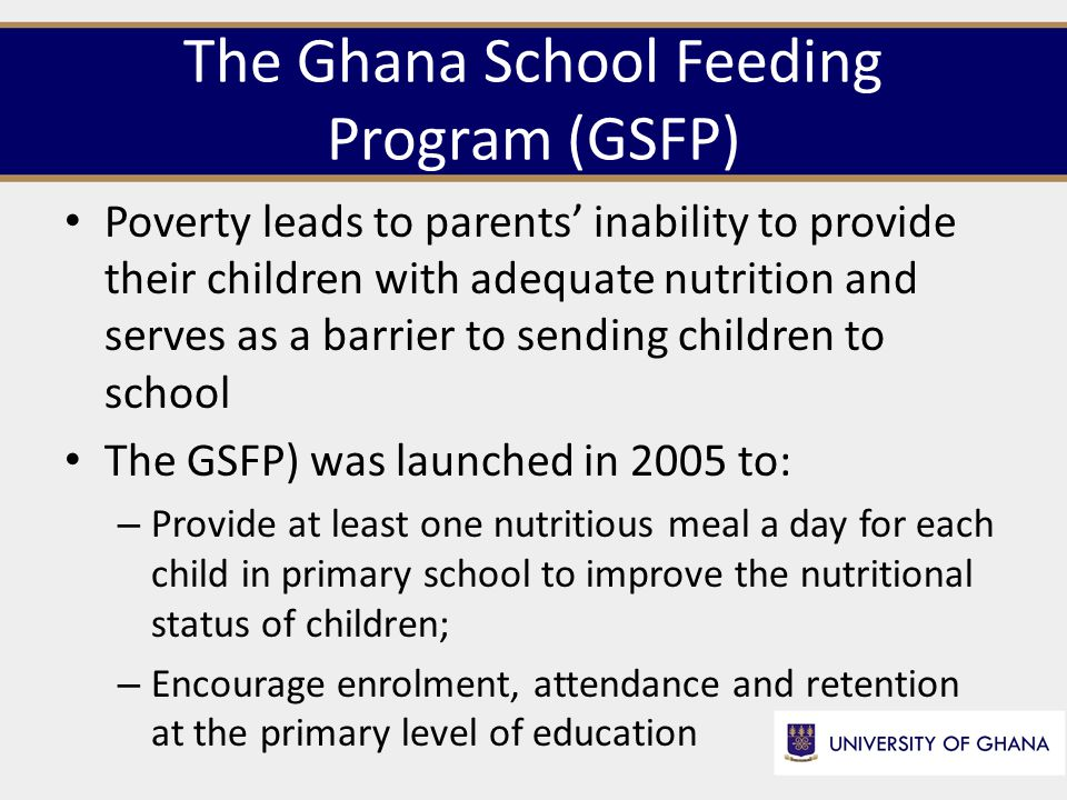 The Ghana School Feeding Program (GSFP) Poverty leads to parents' inability to provide their children with adequate nutrition and serves as a barrier to sending children to school The GSFP) was launched in 2005 to: – Provide at least one nutritious meal a day for each child in primary school to improve the nutritional status of children; – Encourage enrolment, attendance and retention at the primary level of education