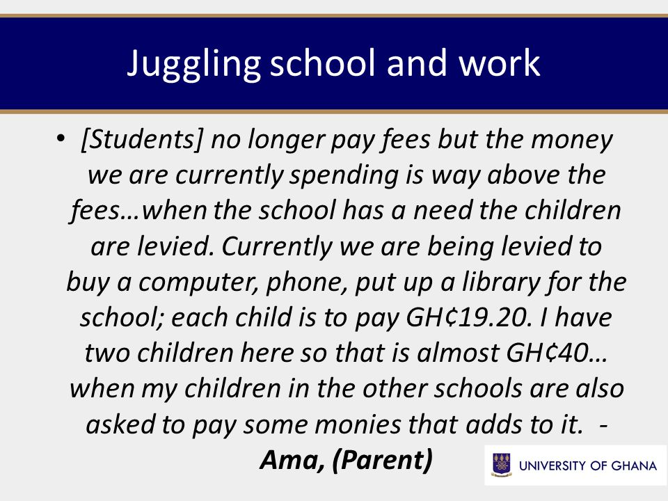 Juggling school and work [Students] no longer pay fees but the money we are currently spending is way above the fees…when the school has a need the children are levied.