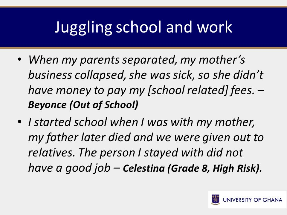 Juggling school and work When my parents separated, my mother's business collapsed, she was sick, so she didn't have money to pay my [school related] fees.