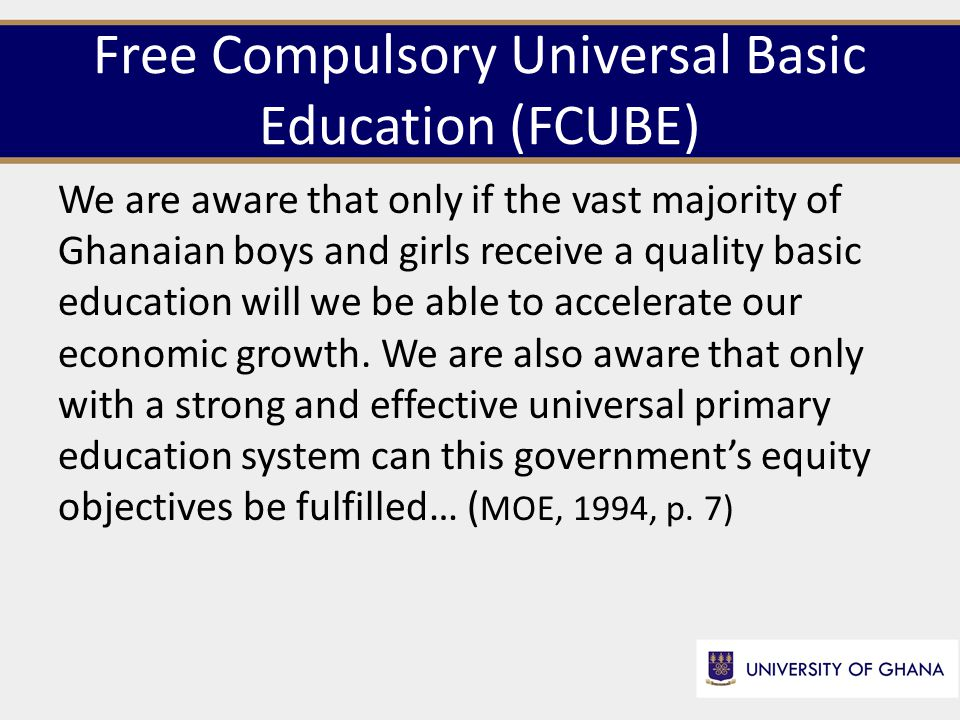 Free Compulsory Universal Basic Education (FCUBE) We are aware that only if the vast majority of Ghanaian boys and girls receive a quality basic education will we be able to accelerate our economic growth.