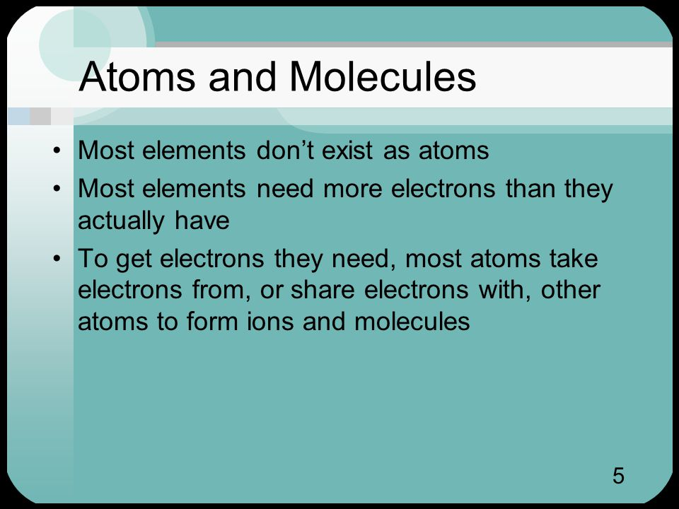 5 Atoms and Molecules Most elements don't exist as atoms Most elements need more electrons than they actually have To get electrons they need, most atoms take electrons from, or share electrons with, other atoms to form ions and molecules