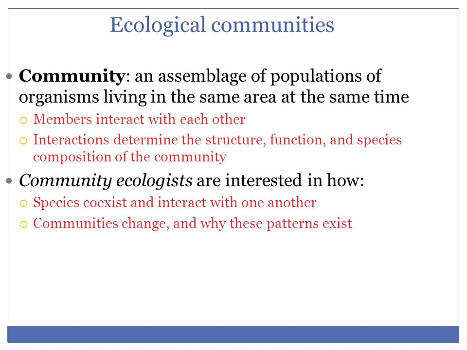 Ecological communities Community: an assemblage of populations of organisms living in the same area at the same time  Members interact with each othe