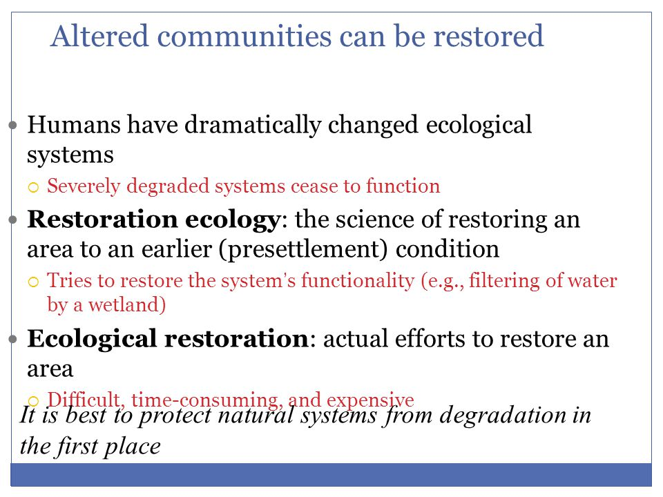 Altered communities can be restored Humans have dramatically changed ecological systems  Severely degraded systems cease to function Restoration ecol
