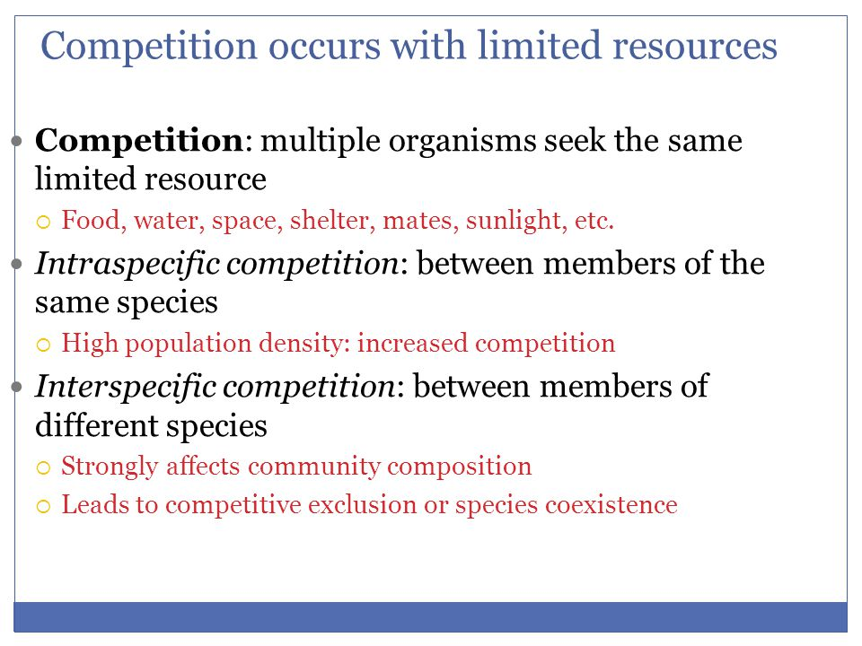 Competition occurs with limited resources Competition: multiple organisms seek the same limited resource  Food, water, space, shelter, mates, sunligh