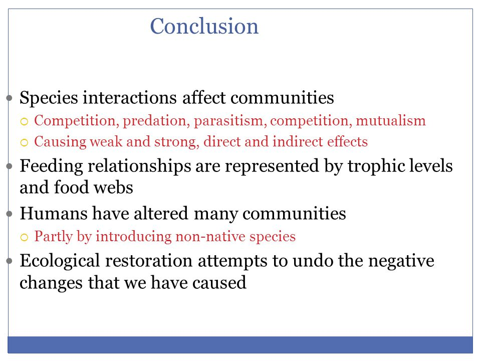 Conclusion Species interactions affect communities  Competition, predation, parasitism, competition, mutualism  Causing weak and strong, direct and