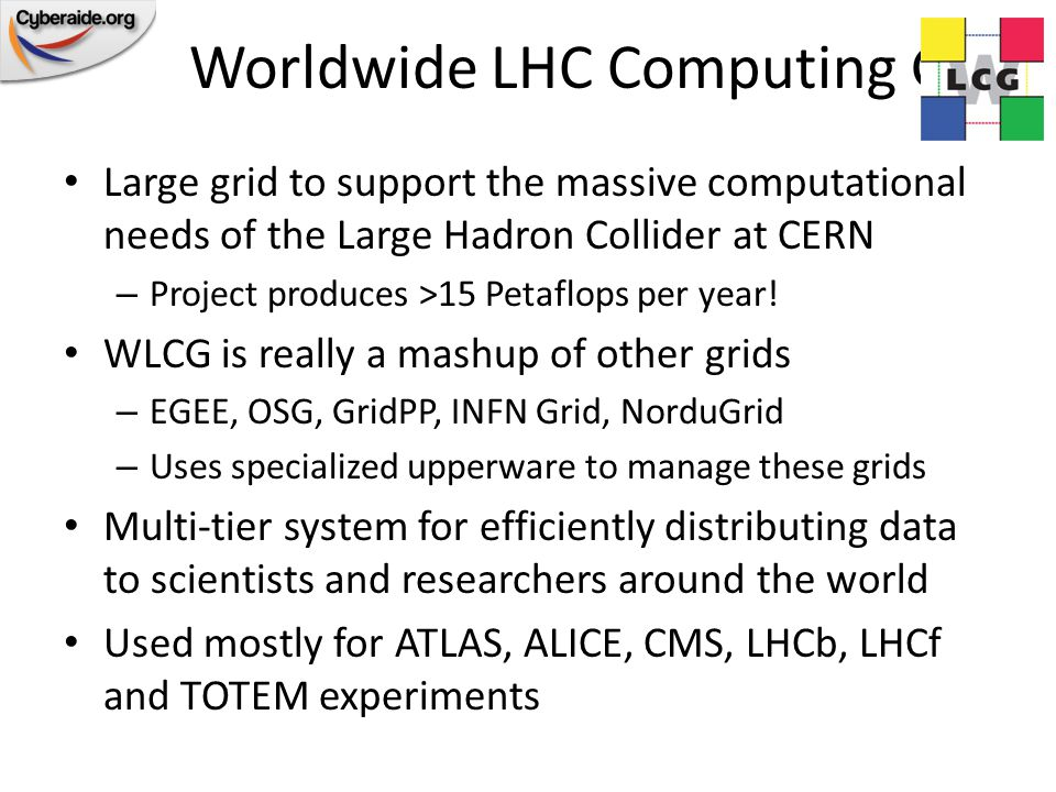 Worldwide LHC Computing Grid Large grid to support the massive computational needs of the Large Hadron Collider at CERN – Project produces >15 Petaflops per year.