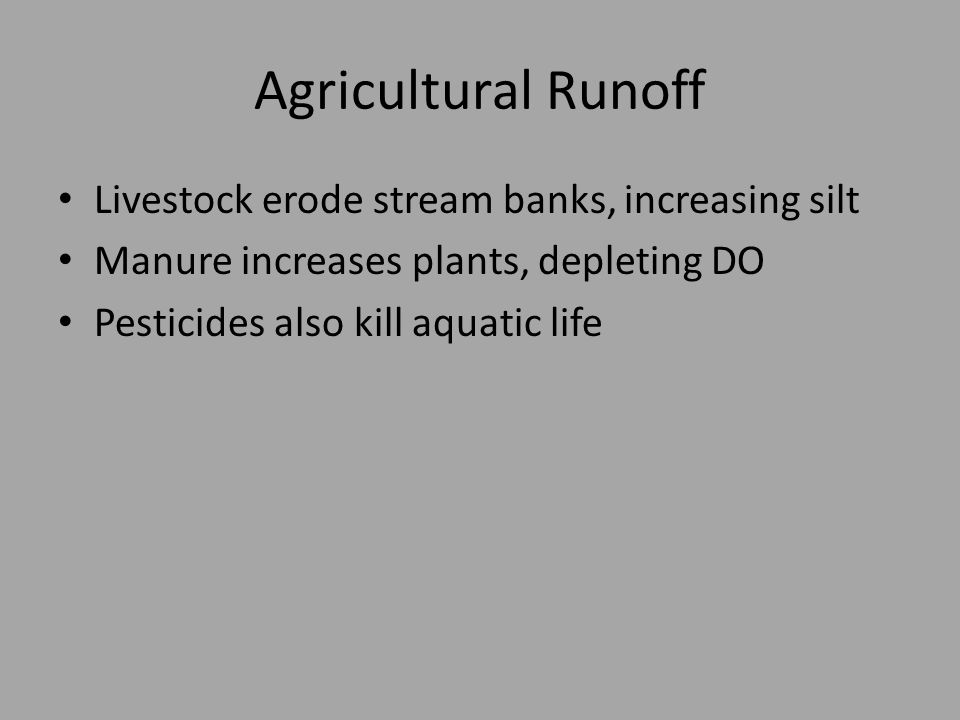 Agricultural Runoff Livestock erode stream banks, increasing silt Manure increases plants, depleting DO Pesticides also kill aquatic life