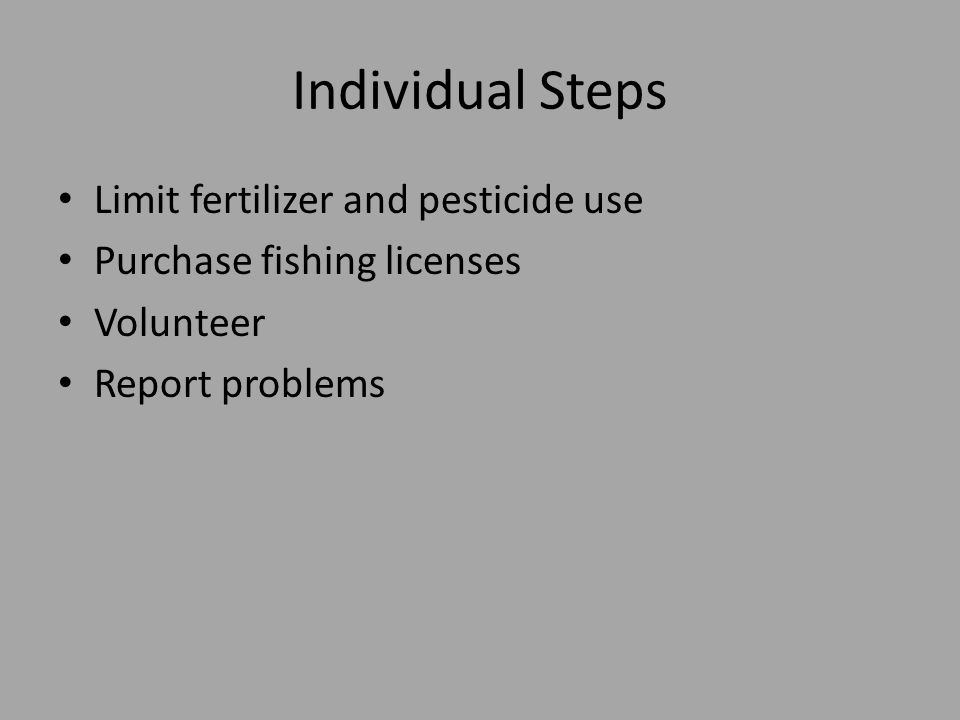 Individual Steps Limit fertilizer and pesticide use Purchase fishing licenses Volunteer Report problems