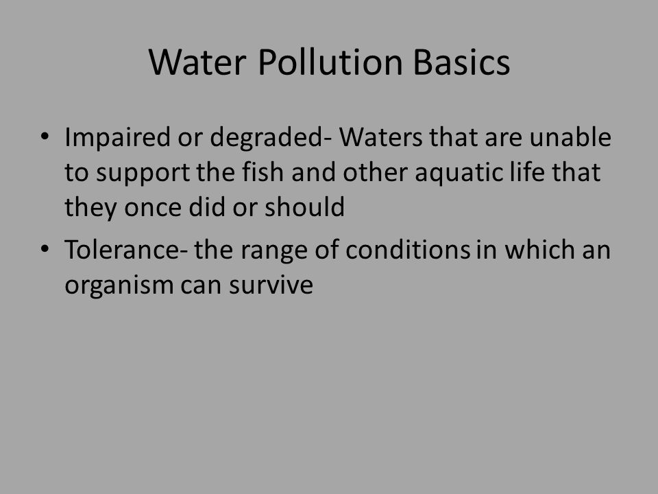 Water Pollution Basics Impaired or degraded- Waters that are unable to support the fish and other aquatic life that they once did or should Tolerance- the range of conditions in which an organism can survive