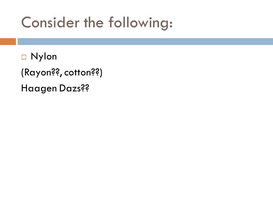 Consider the following:  Nylon (Rayon??, cotton??) Haagen Dazs??