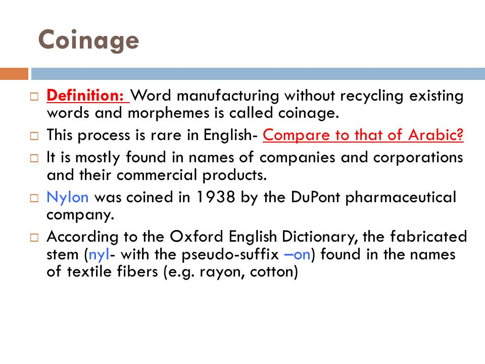 Coinage  Definition: Word manufacturing without recycling existing words and morphemes is called coinage.