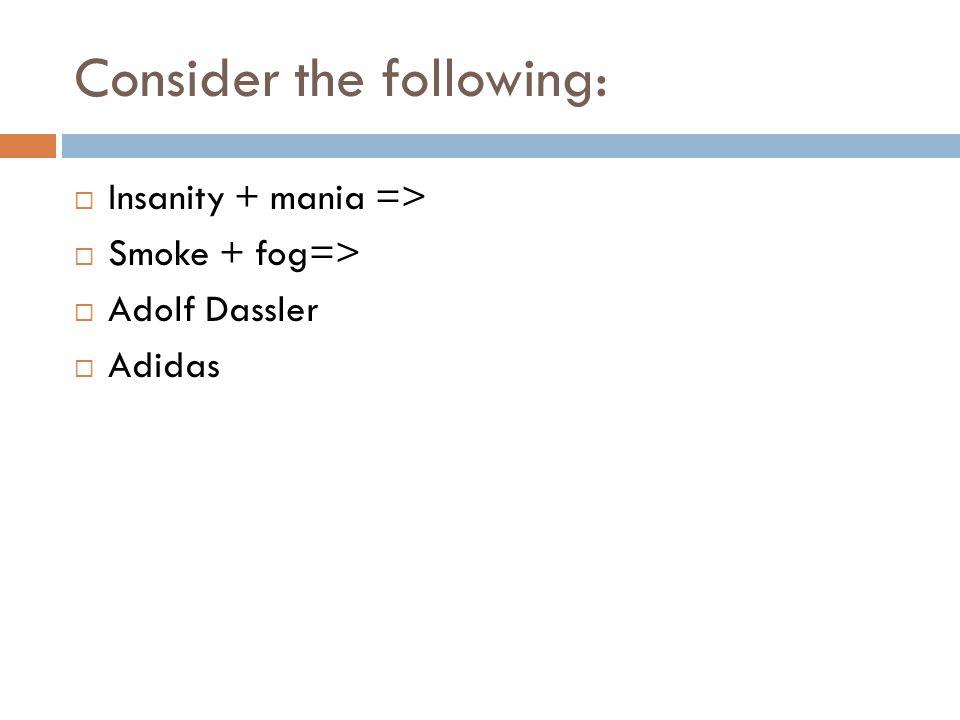 Consider the following:  Insanity + mania =>  Smoke + fog=>  Adolf Dassler  Adidas