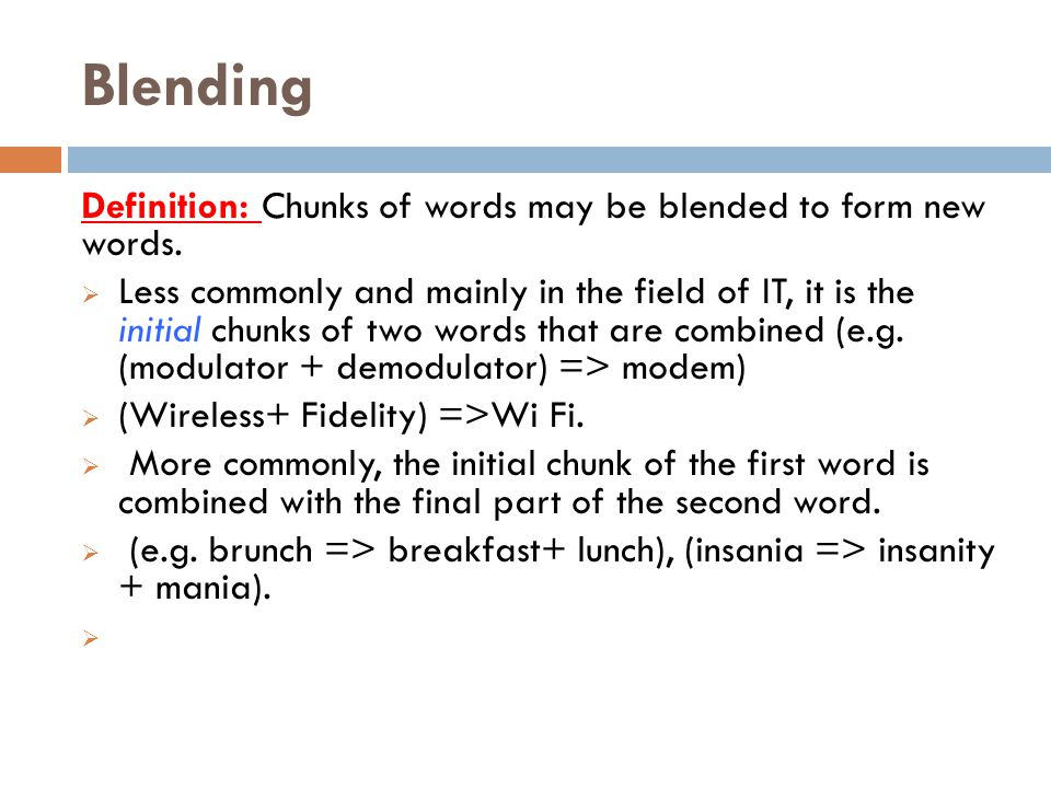 Blending Definition: Chunks of words may be blended to form new words.
