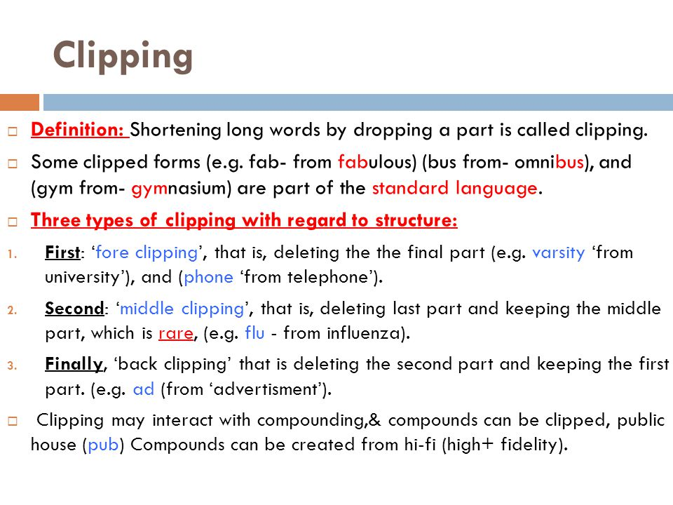 Clipping  Definition: Shortening long words by dropping a part is called clipping.