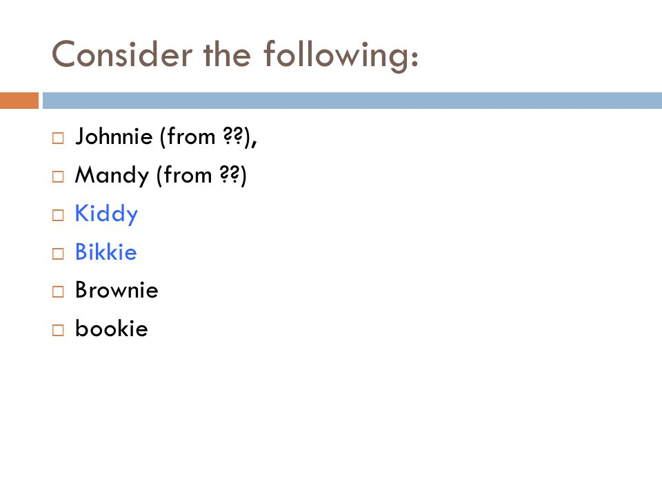 Consider the following:  Johnnie (from ??),  Mandy (from ??)  Kiddy  Bikkie  Brownie  bookie