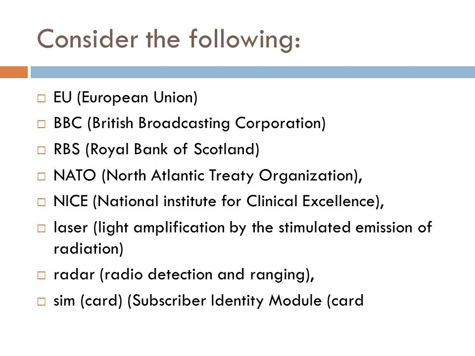 Consider the following:  EU (European Union)  BBC (British Broadcasting Corporation)  RBS (Royal Bank of Scotland)  NATO (North Atlantic Treaty Organization),  NICE (National institute for Clinical Excellence),  laser (light amplification by the stimulated emission of radiation)  radar (radio detection and ranging),  sim (card) (Subscriber Identity Module (card