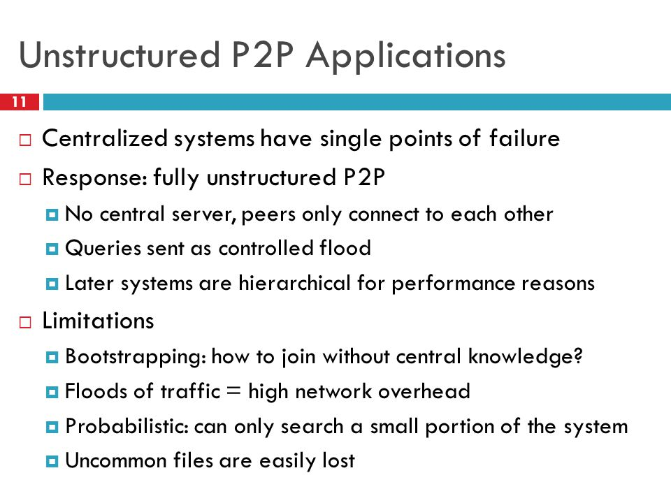 Unstructured P2P Applications  Centralized systems have single points of failure  Response: fully unstructured P2P  No central server, peers only c