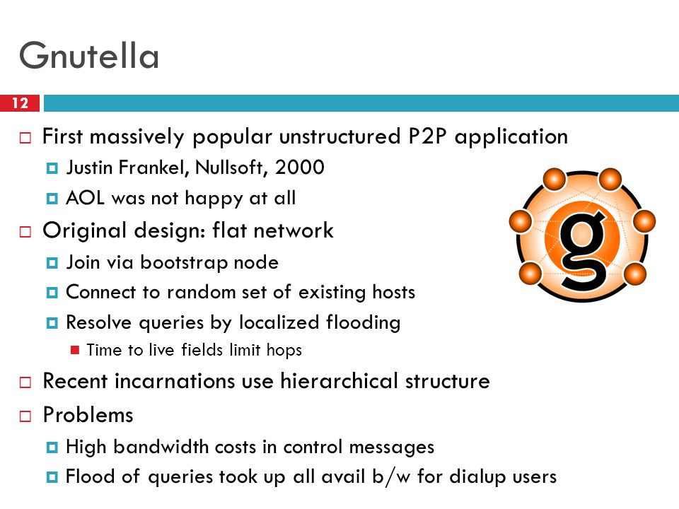 Gnutella  First massively popular unstructured P2P application  Justin Frankel, Nullsoft, 2000  AOL was not happy at all  Original design: flat network  Join via bootstrap node  Connect to random set of existing hosts  Resolve queries by localized flooding Time to live fields limit hops  Recent incarnations use hierarchical structure  Problems  High bandwidth costs in control messages  Flood of queries took up all avail b/w for dialup users 12