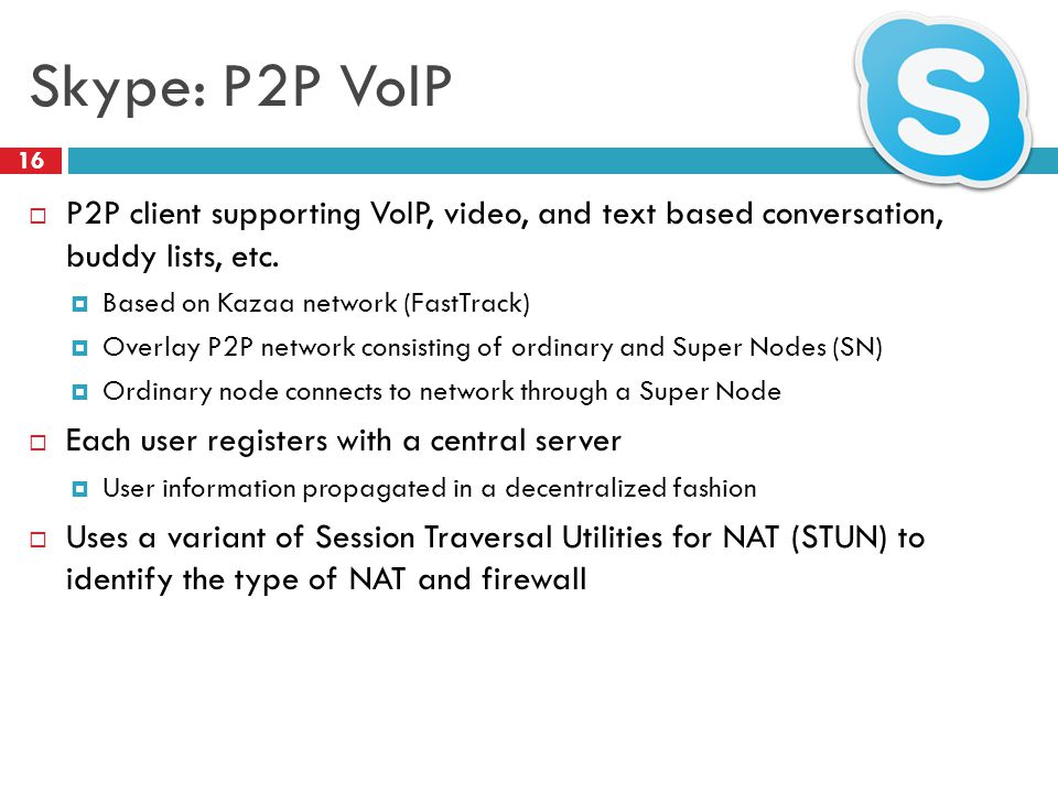 Skype: P2P VoIP  P2P client supporting VoIP, video, and text based conversation, buddy lists, etc.  Based on Kazaa network (FastTrack)  Overlay P2P