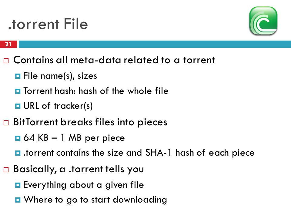 .torrent File 21  Contains all meta-data related to a torrent  File name(s), sizes  Torrent hash: hash of the whole file  URL of tracker(s)  BitTorrent breaks files into pieces  64 KB – 1 MB per piece .torrent contains the size and SHA-1 hash of each piece  Basically, a.torrent tells you  Everything about a given file  Where to go to start downloading