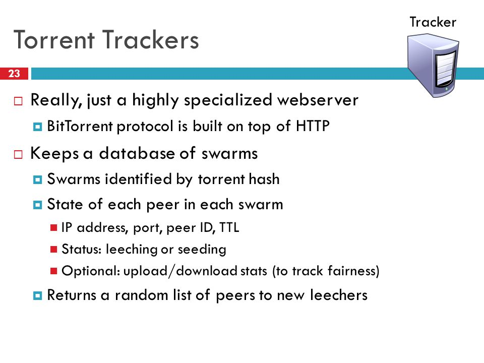 Torrent Trackers 23  Really, just a highly specialized webserver  BitTorrent protocol is built on top of HTTP  Keeps a database of swarms  Swarms identified by torrent hash  State of each peer in each swarm IP address, port, peer ID, TTL Status: leeching or seeding Optional: upload/download stats (to track fairness)  Returns a random list of peers to new leechers Tracker