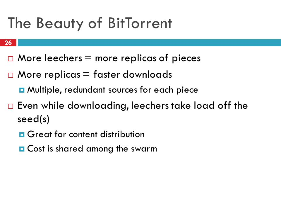 The Beauty of BitTorrent 26  More leechers = more replicas of pieces  More replicas = faster downloads  Multiple, redundant sources for each piece