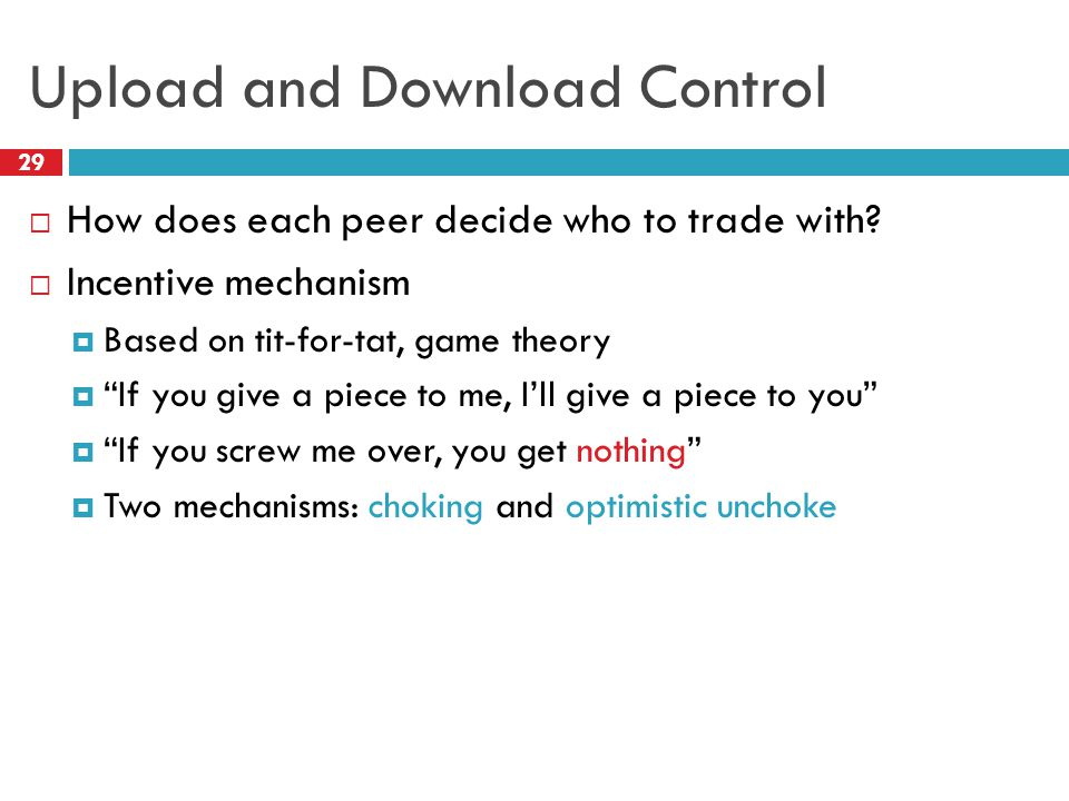"""Upload and Download Control 29  How does each peer decide who to trade with?  Incentive mechanism  Based on tit-for-tat, game theory  """"If you give"""