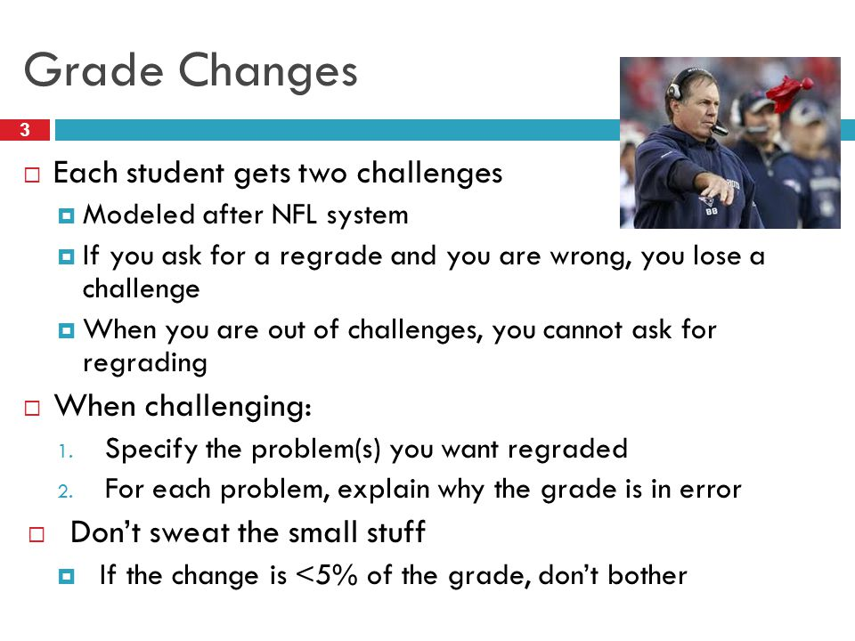 Grade Changes 3  Each student gets two challenges  Modeled after NFL system  If you ask for a regrade and you are wrong, you lose a challenge  When you are out of challenges, you cannot ask for regrading  When challenging: 1.