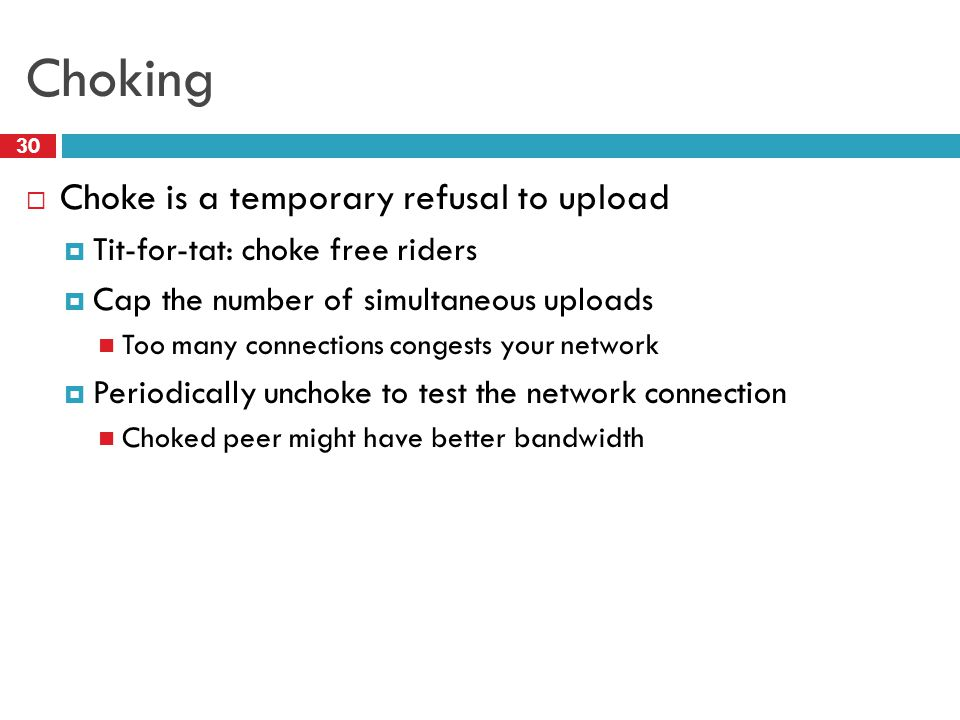 Choking 30  Choke is a temporary refusal to upload  Tit-for-tat: choke free riders  Cap the number of simultaneous uploads Too many connections con