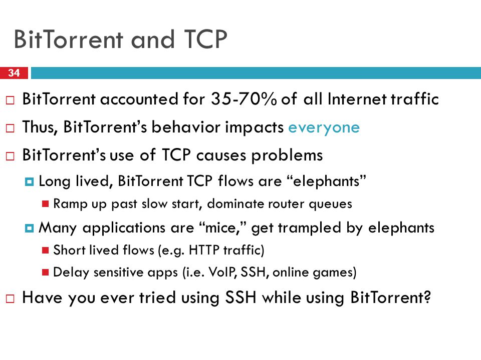 BitTorrent and TCP 34  BitTorrent accounted for 35-70% of all Internet traffic  Thus, BitTorrent's behavior impacts everyone  BitTorrent's use of TCP causes problems  Long lived, BitTorrent TCP flows are elephants Ramp up past slow start, dominate router queues  Many applications are mice, get trampled by elephants Short lived flows (e.g.