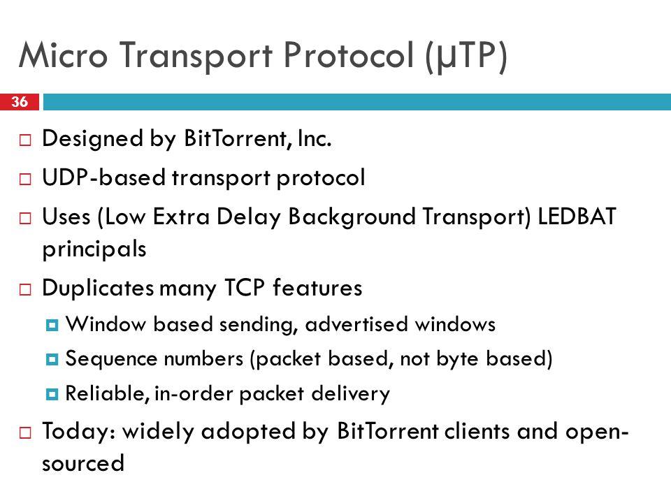 Micro Transport Protocol (µTP) 36  Designed by BitTorrent, Inc.  UDP-based transport protocol  Uses (Low Extra Delay Background Transport) LEDBAT p