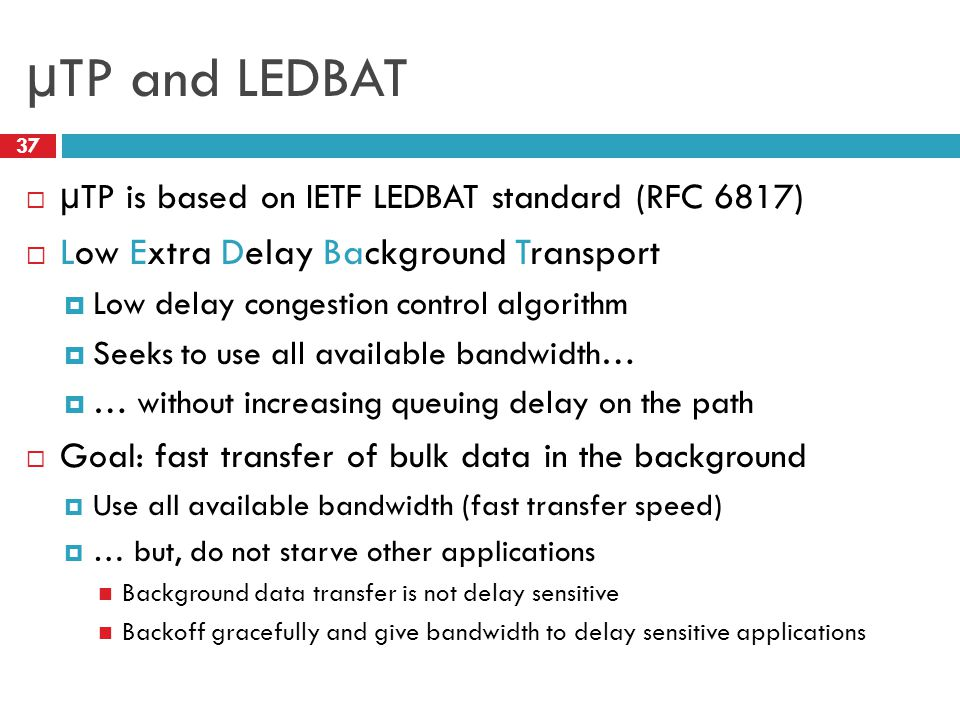 µTP and LEDBAT 37  µTP is based on IETF LEDBAT standard (RFC 6817)  Low Extra Delay Background Transport  Low delay congestion control algorithm  Seeks to use all available bandwidth…  … without increasing queuing delay on the path  Goal: fast transfer of bulk data in the background  Use all available bandwidth (fast transfer speed)  … but, do not starve other applications Background data transfer is not delay sensitive Backoff gracefully and give bandwidth to delay sensitive applications