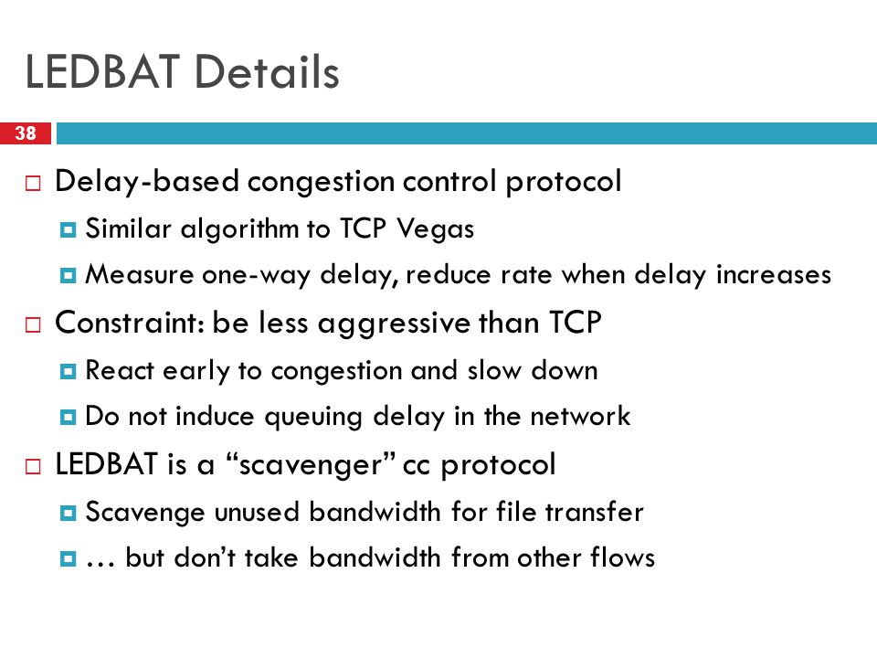 LEDBAT Details 38  Delay-based congestion control protocol  Similar algorithm to TCP Vegas  Measure one-way delay, reduce rate when delay increases  Constraint: be less aggressive than TCP  React early to congestion and slow down  Do not induce queuing delay in the network  LEDBAT is a scavenger cc protocol  Scavenge unused bandwidth for file transfer  … but don't take bandwidth from other flows