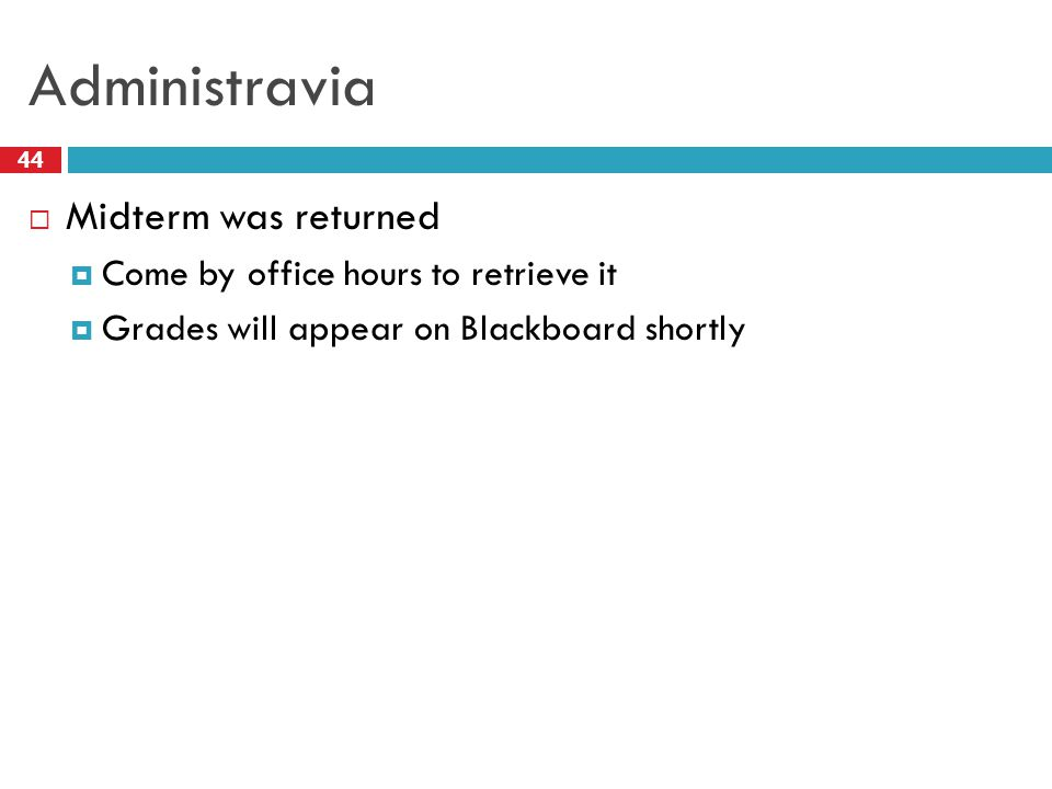 Administravia 44  Midterm was returned  Come by office hours to retrieve it  Grades will appear on Blackboard shortly
