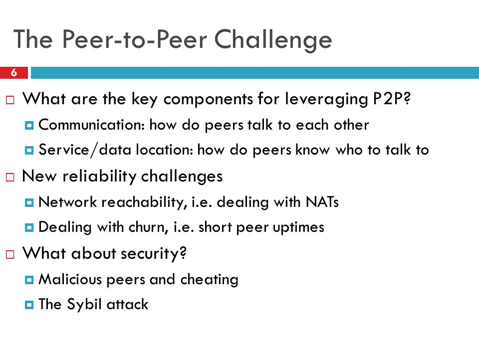 The Peer-to-Peer Challenge  What are the key components for leveraging P2P?  Communication: how do peers talk to each other  Service/data location: