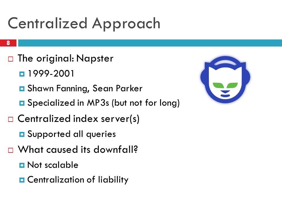 Centralized Approach  The original: Napster  1999-2001  Shawn Fanning, Sean Parker  Specialized in MP3s (but not for long)  Centralized index ser