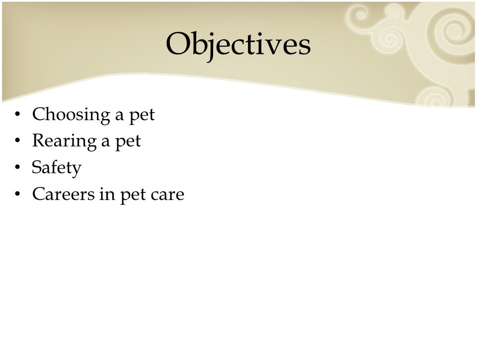 Objectives Choosing a pet Rearing a pet Safety Careers in pet care