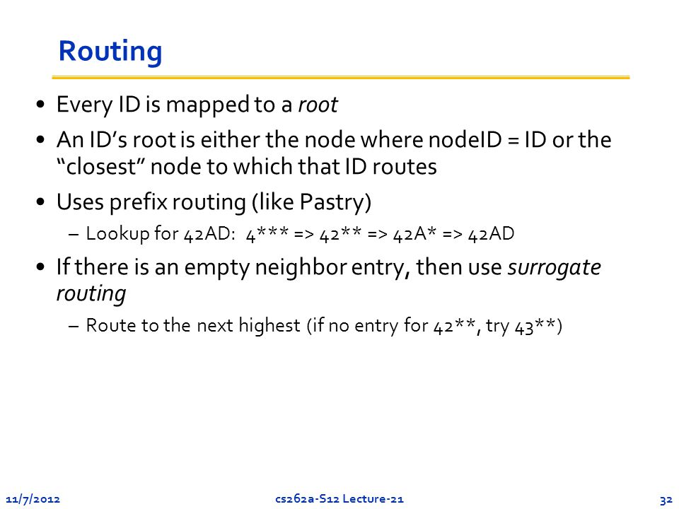 11/7/201232cs262a-S12 Lecture-21 Routing Every ID is mapped to a root An ID's root is either the node where nodeID = ID or the closest node to which that ID routes Uses prefix routing (like Pastry) –Lookup for 42AD: 4*** => 42** => 42A* => 42AD If there is an empty neighbor entry, then use surrogate routing –Route to the next highest (if no entry for 42**, try 43**)