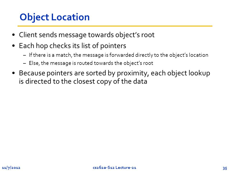 11/7/201235cs262a-S12 Lecture-21 Object Location Client sends message towards object's root Each hop checks its list of pointers –If there is a match, the message is forwarded directly to the object's location –Else, the message is routed towards the object's root Because pointers are sorted by proximity, each object lookup is directed to the closest copy of the data