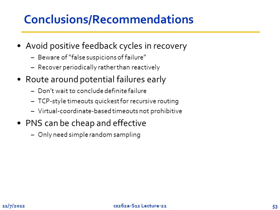 11/7/201253cs262a-S12 Lecture-21 Conclusions/Recommendations Avoid positive feedback cycles in recovery –Beware of false suspicions of failure –Recover periodically rather than reactively Route around potential failures early –Don't wait to conclude definite failure –TCP-style timeouts quickest for recursive routing –Virtual-coordinate-based timeouts not prohibitive PNS can be cheap and effective –Only need simple random sampling