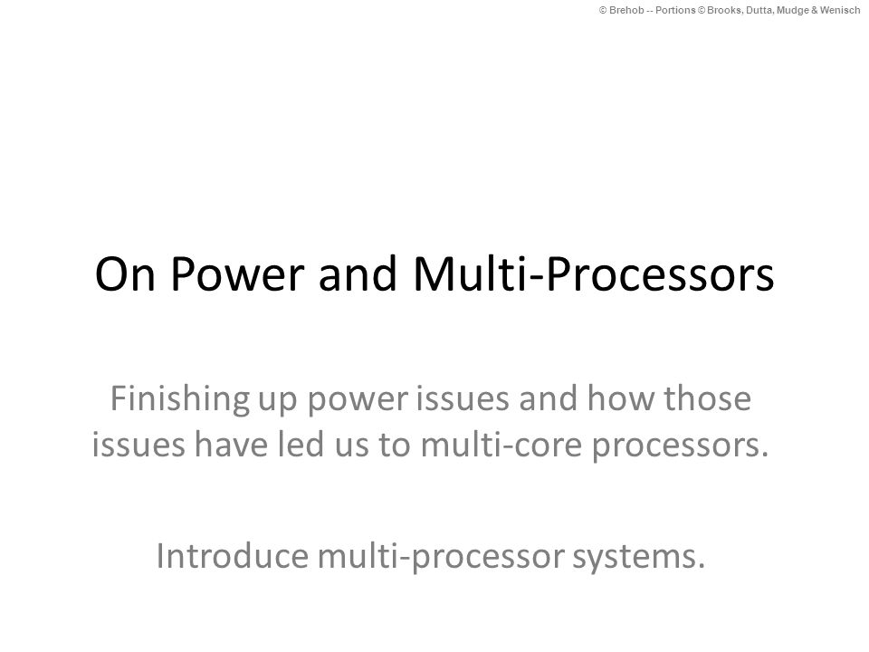 © Brehob -- Portions © Brooks, Dutta, Mudge & Wenisch On Power and Multi-Processors Finishing up power issues and how those issues have led us to multi-core processors.