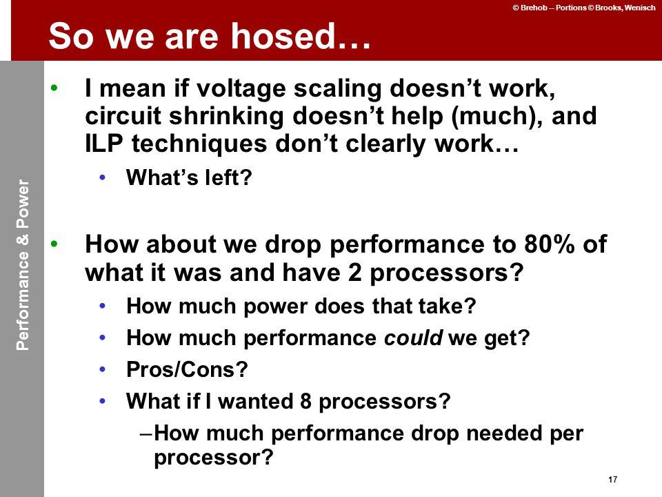 17 © Brehob -- Portions © Brooks, Wenisch So we are hosed… I mean if voltage scaling doesn't work, circuit shrinking doesn't help (much), and ILP techniques don't clearly work… What's left.