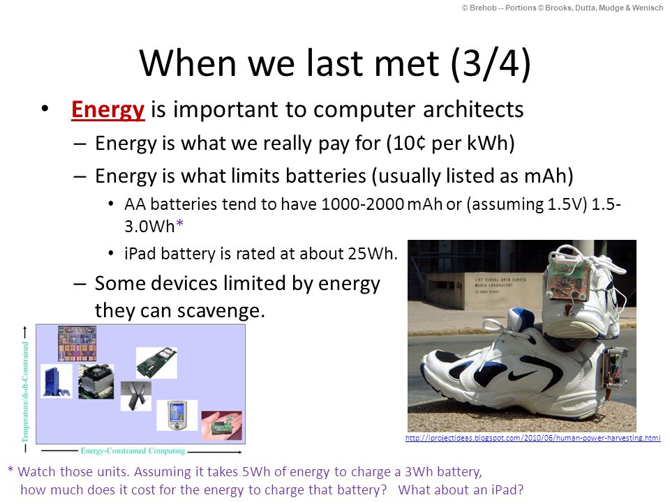 © Brehob -- Portions © Brooks, Dutta, Mudge & Wenisch When we last met (3/4) Energy is important to computer architects – Energy is what we really pay for (10¢ per kWh) – Energy is what limits batteries (usually listed as mAh) AA batteries tend to have 1000-2000 mAh or (assuming 1.5V) 1.5- 3.0Wh* iPad battery is rated at about 25Wh.