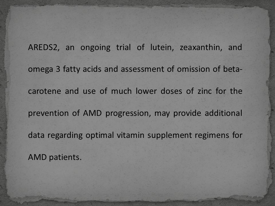 AREDS2, an ongoing trial of lutein, zeaxanthin, and omega 3 fatty acids and assessment of omission of beta- carotene and use of much lower doses of zinc for the prevention of AMD progression, may provide additional data regarding optimal vitamin supplement regimens for AMD patients.